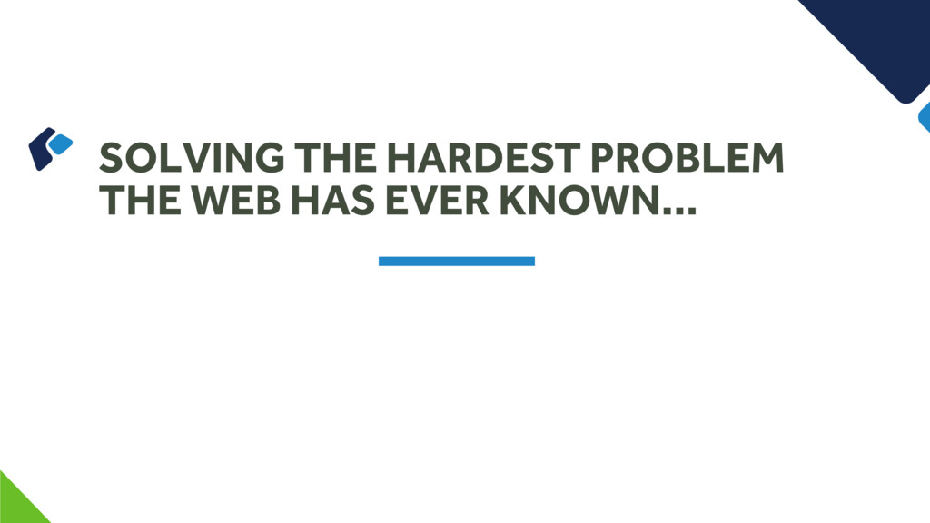 SOLVING THE HARDEST PROBLEM THE WEB HAS EVER KN...