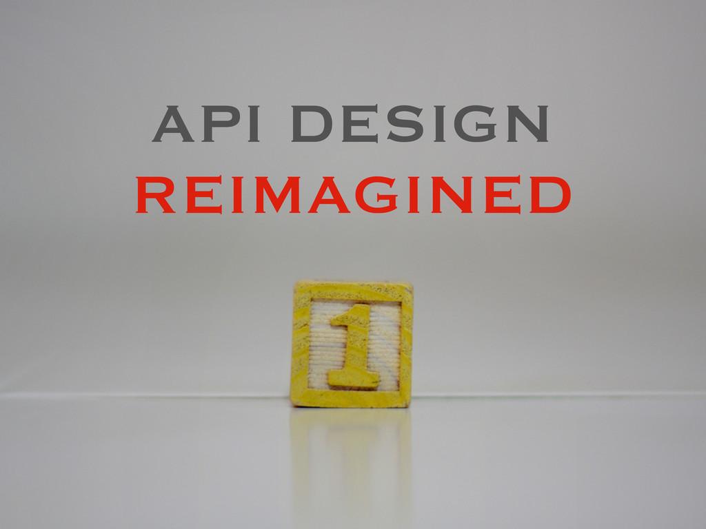 API DESIGN REIMAGINED