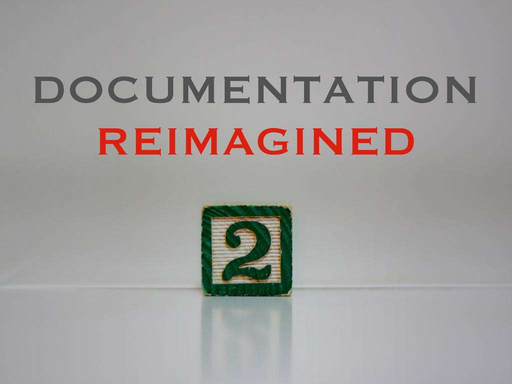 DOCUMENTATION REIMAGINED