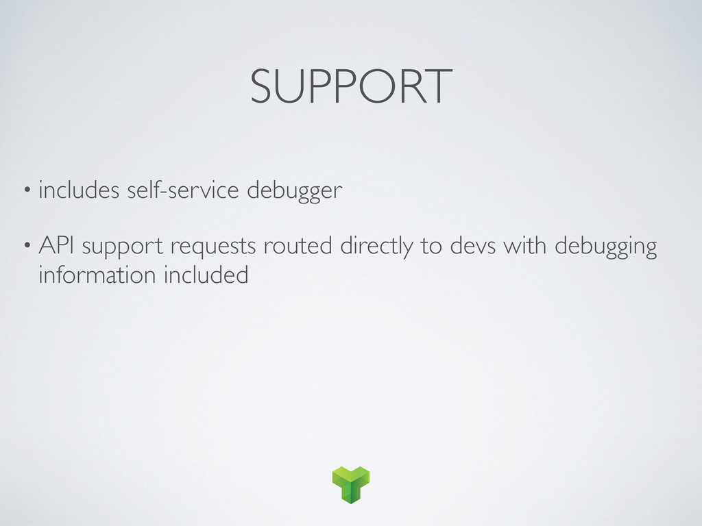 SUPPORT • includes self-service debugger • API ...