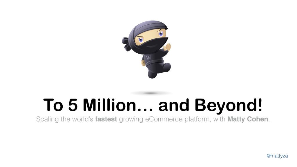 @mattyza To 5 Million… and Beyond! Scaling the ...
