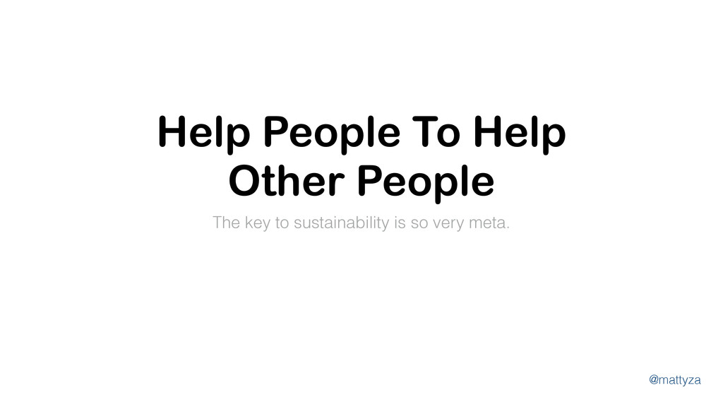 @mattyza Help People To Help Other People The k...
