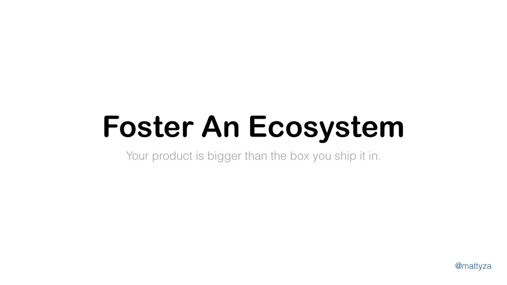 @mattyza Foster An Ecosystem Your product is bi...