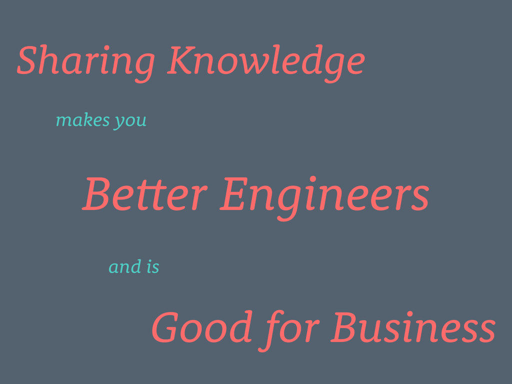 Sharing Knowledge Better Engineers Good for Bus...