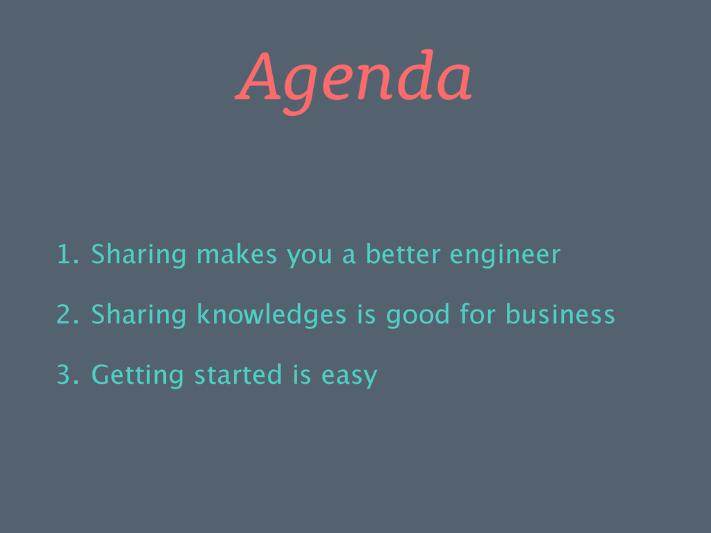 Agenda 1. Sharing makes you a better engineer 2...