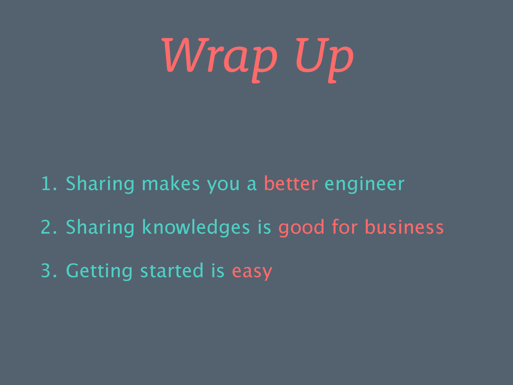 Wrap Up 1. Sharing makes you a better engineer ...