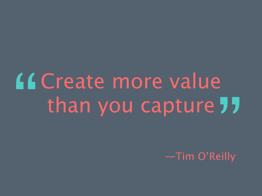 —Tim O'Reilly Create more value than you captur...