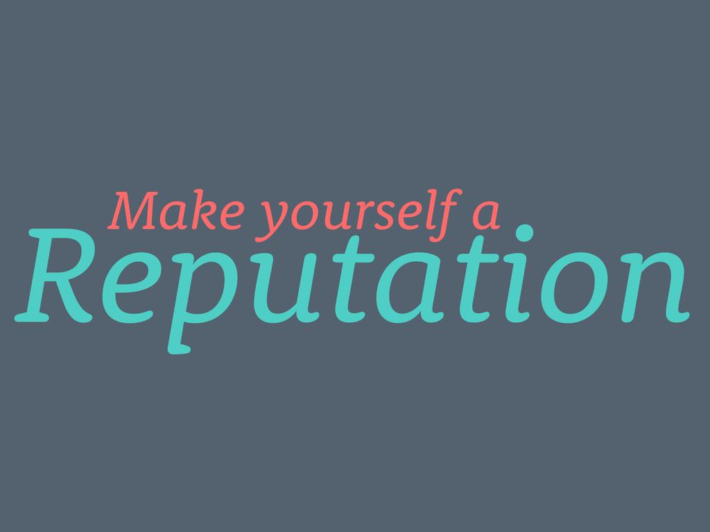 Reputation Make yourself a