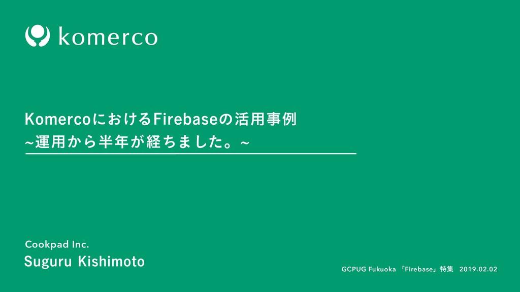 Cookpad Inc. 2019.02.02 GCPUG Fukuoka ʮFirebase...