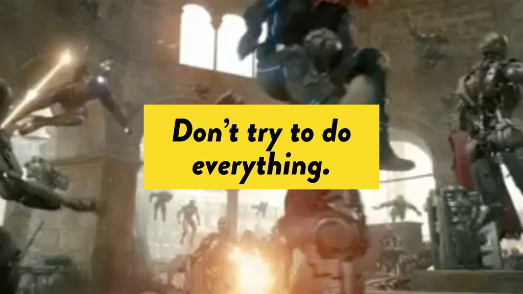 Don't try to do everything.