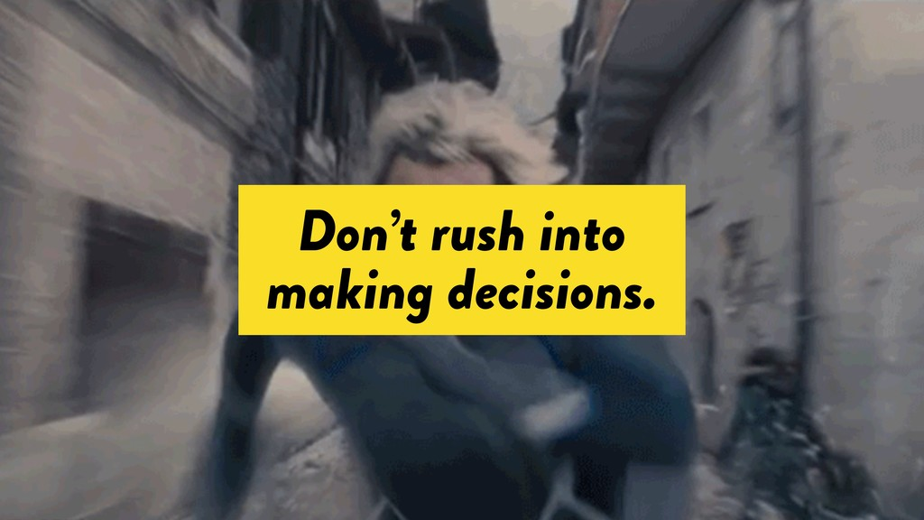 Don't rush into making decisions.