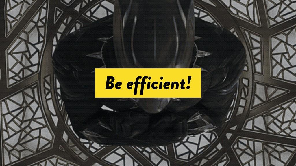 Be efficient!