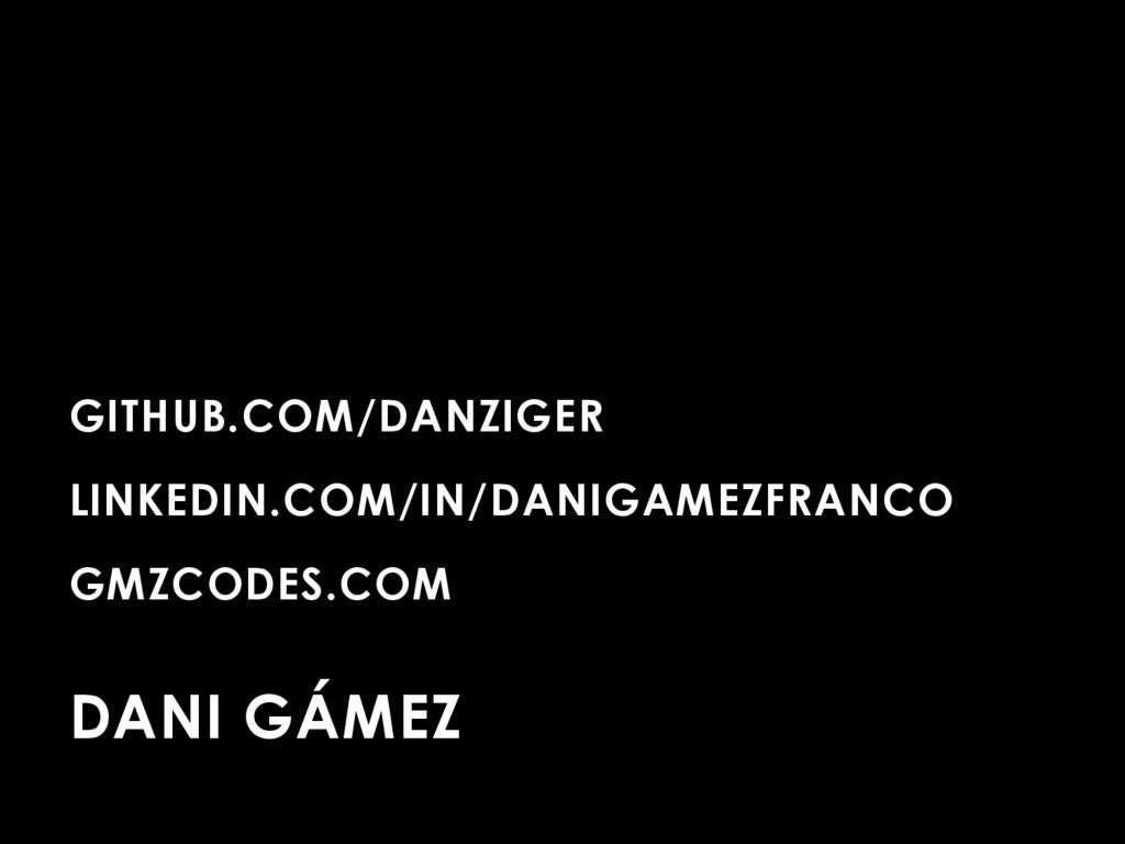 GITHUB.COM/DANZIGER LINKEDIN.COM/IN/DANIGAMEZFR...
