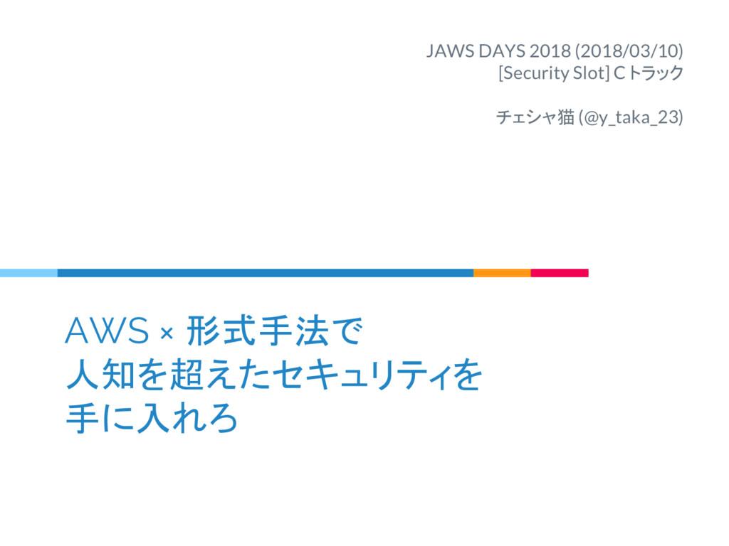 AWS × 形式手法で 人知を超えたセキュリティを 手に入れろ JAWS DAYS 2018 ...