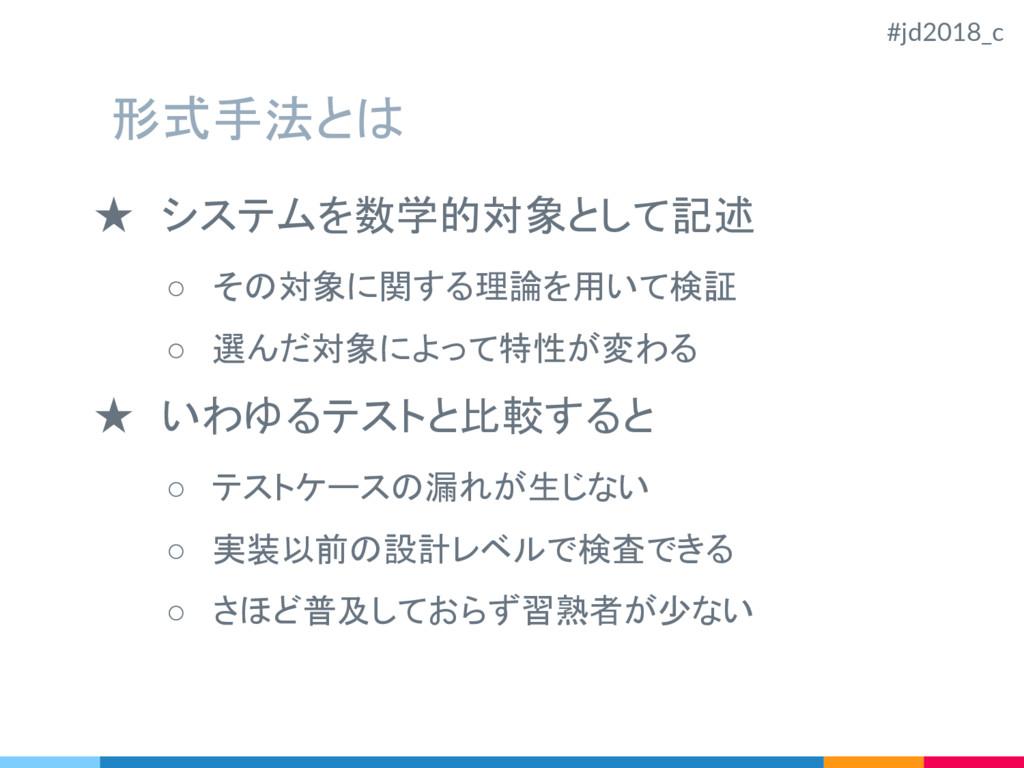 形式手法とは ★ システムを数学的対象として記述 ○ その対象に関する理論を用いて検証 ○ 選...