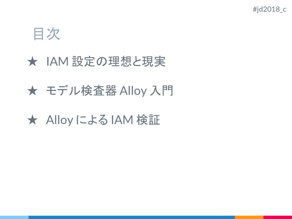 目次 ★ IAM 設定の理想と現実 ★ モデル検査器 Alloy 入門 ★ Alloy による...