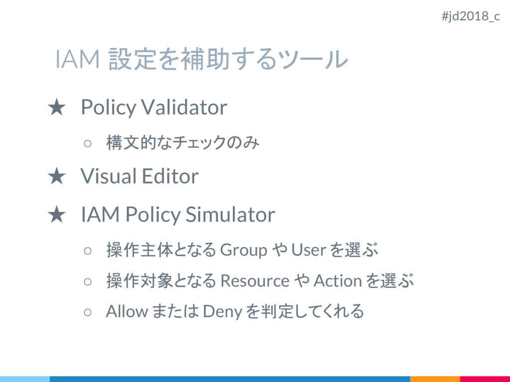 IAM 設定を補助するツール ★ Policy Validator ○ 構文的なチェックのみ ...