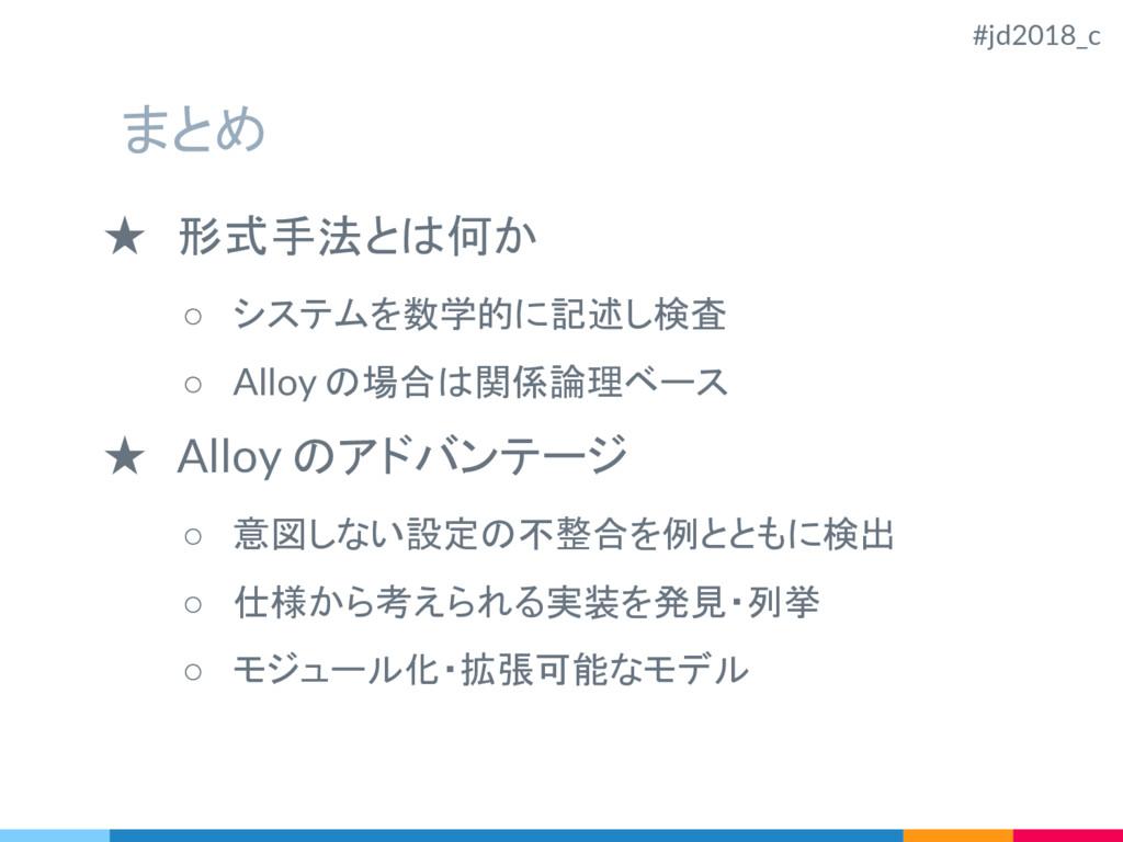 まとめ ★ 形式手法とは何か ○ システムを数学的に記述し検査 ○ Alloy の場合は関係論...