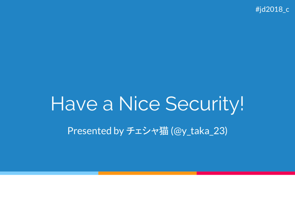 Have a Nice Security! Presented by チェシャ猫 (@y_ta...