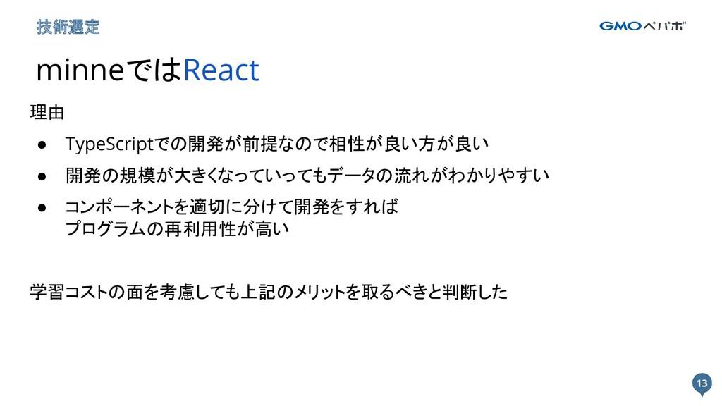 13 13 技術選定 minneではReact 理由 ● TypeScriptでの開発が前提な...