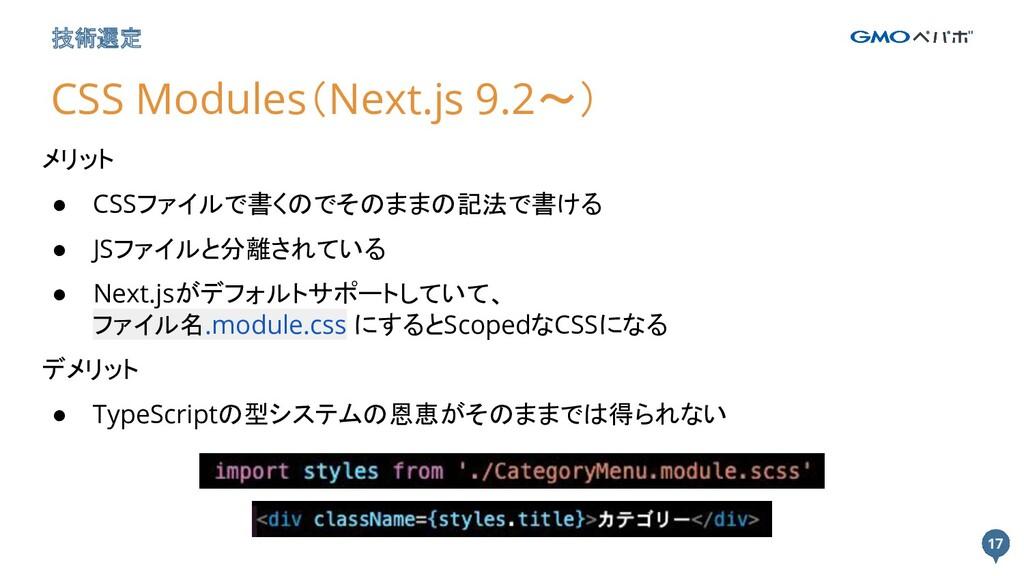 17 17 技術選定 CSS Modules(Next.js 9.2〜) メリット ● CSS...