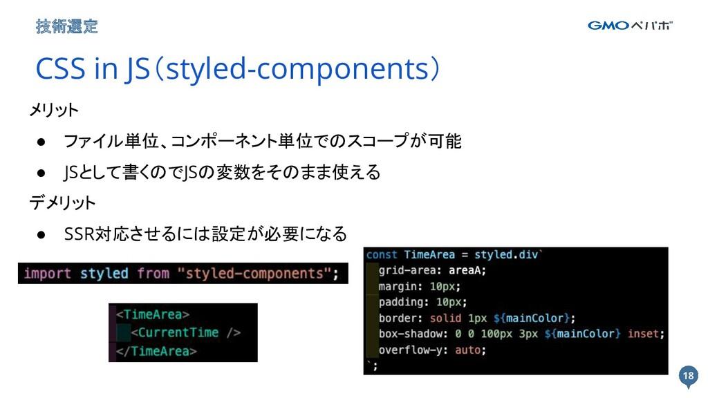 18 18 技術選定 CSS in JS(styled-components) メリット ● ...