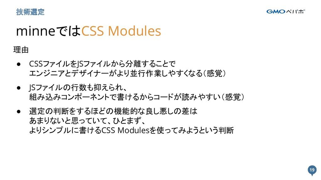 19 19 技術選定 minneではCSS Modules 理由 ● CSSファイルをJSファ...