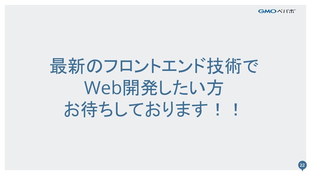 22 最新のフロントエンド技術で Web開発したい方 お待ちしております!! 22