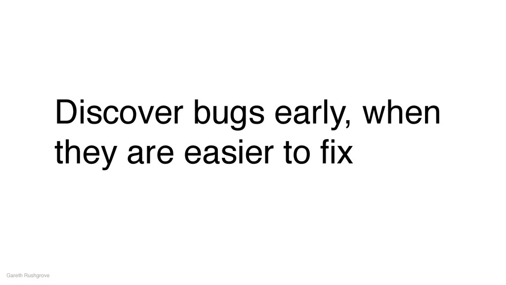 Discover bugs early, when they are easier to fix...