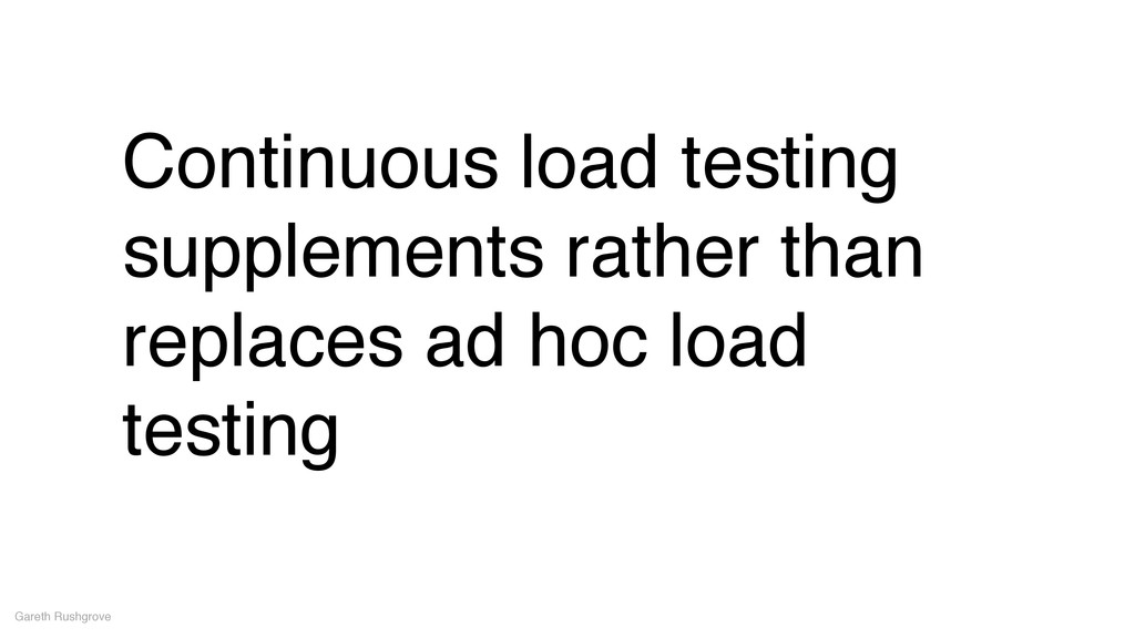 Continuous load testing supplements rather than...