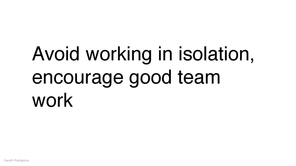 Avoid working in isolation, encourage good team...
