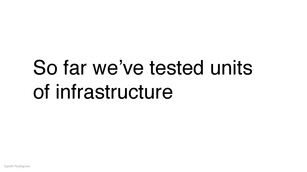So far we've tested units of infrastructure Gar...