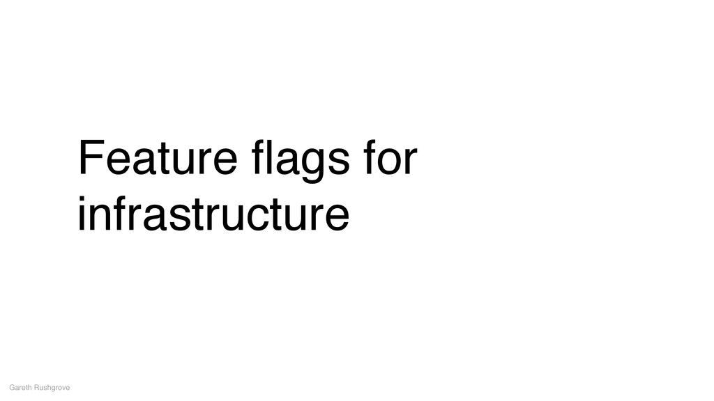 Feature flags for infrastructure Gareth Rushgrove