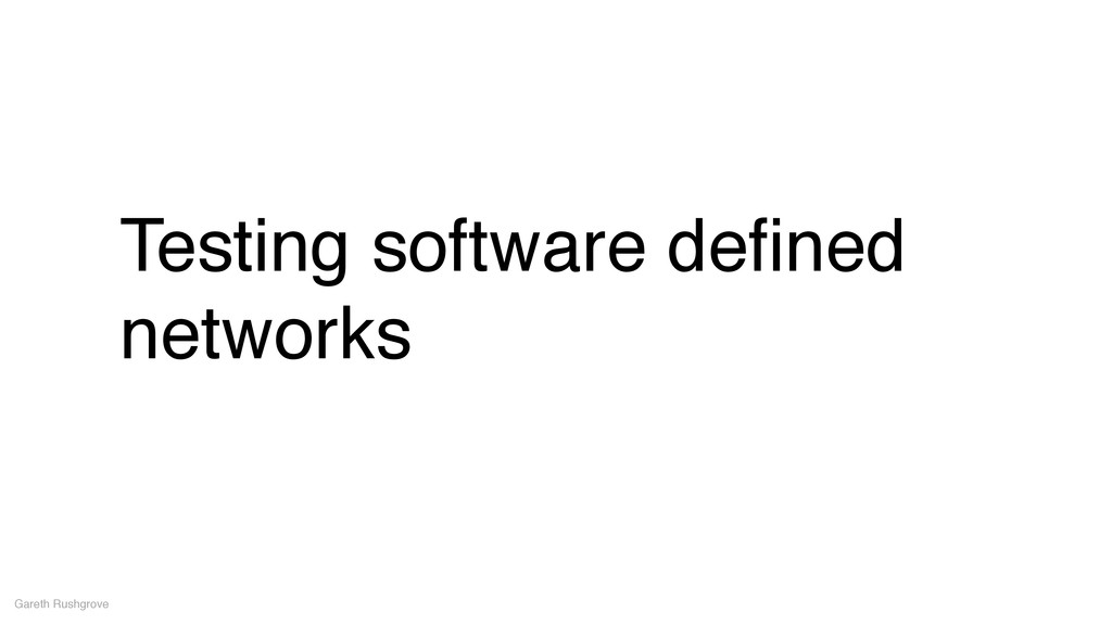 Testing software defined networks Gareth Rushgro...