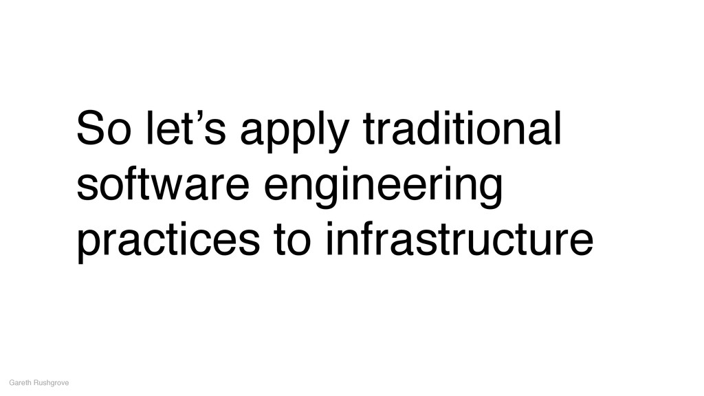 So let's apply traditional software engineering...