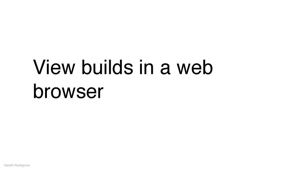 View builds in a web browser Gareth Rushgrove