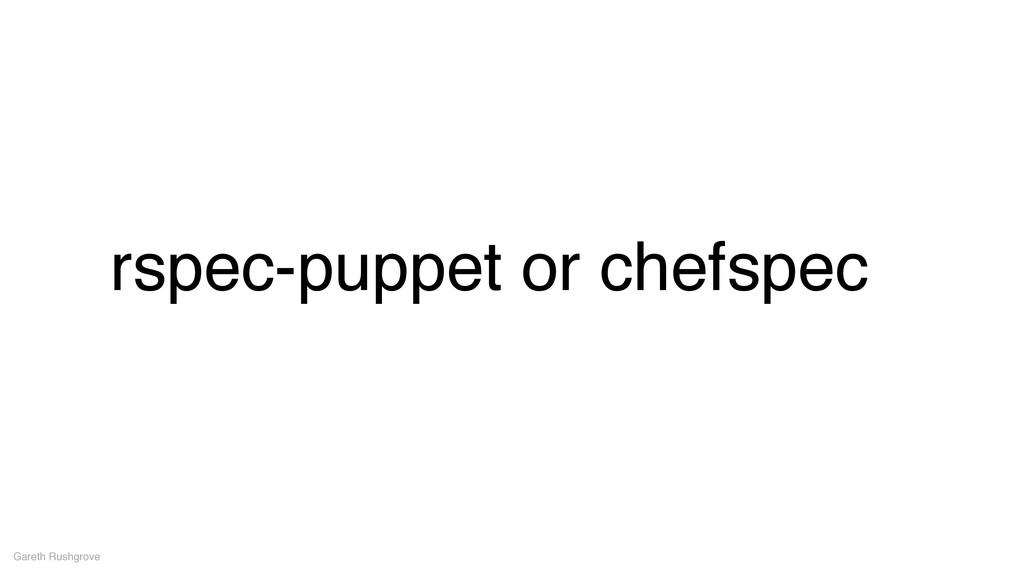 rspec-puppet or chefspec Gareth Rushgrove