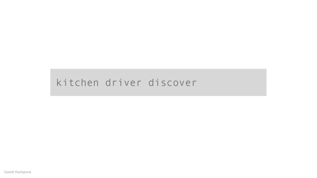 kitchen driver discover Gareth Rushgrove