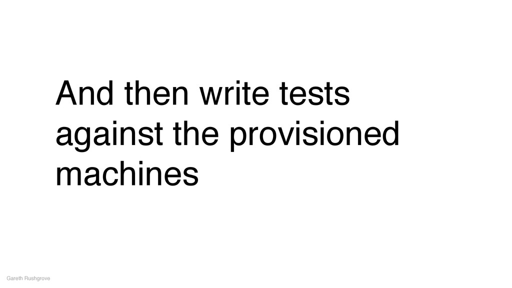 And then write tests against the provisioned ma...