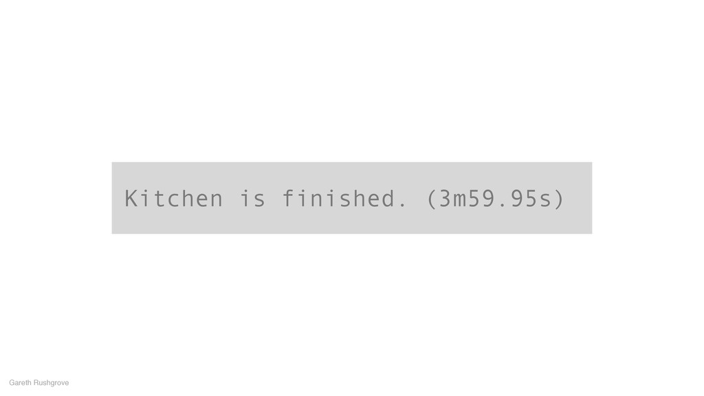 Kitchen is finished. (3m59.95s) Gareth Rushgrove