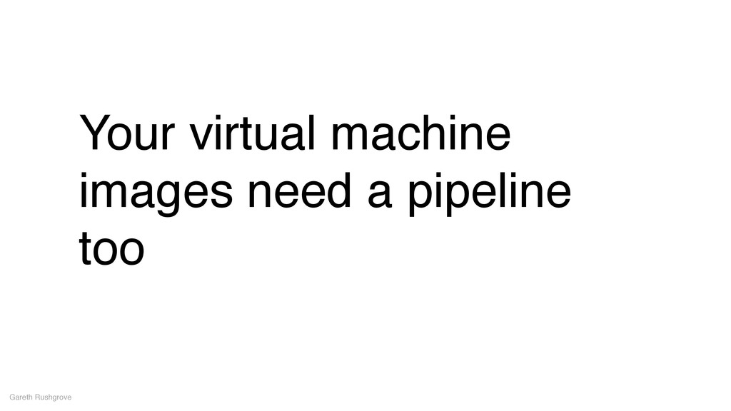 Your virtual machine images need a pipeline too...