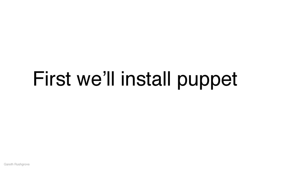 First we'll install puppet Gareth Rushgrove
