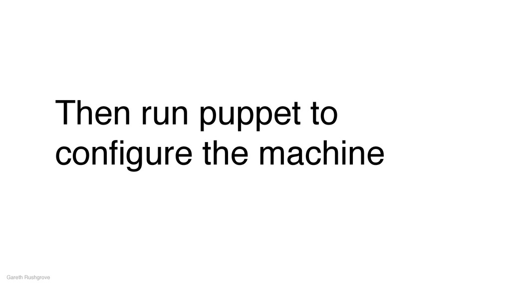 Then run puppet to configure the machine Gareth ...