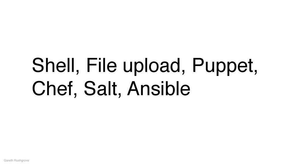 Shell, File upload, Puppet, Chef, Salt, Ansible...