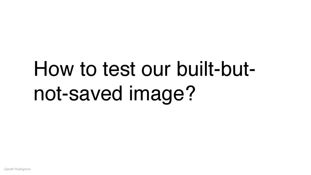 How to test our built-but- not-saved image? Gar...