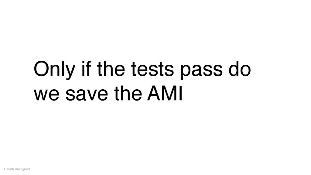 Only if the tests pass do we save the AMI Garet...