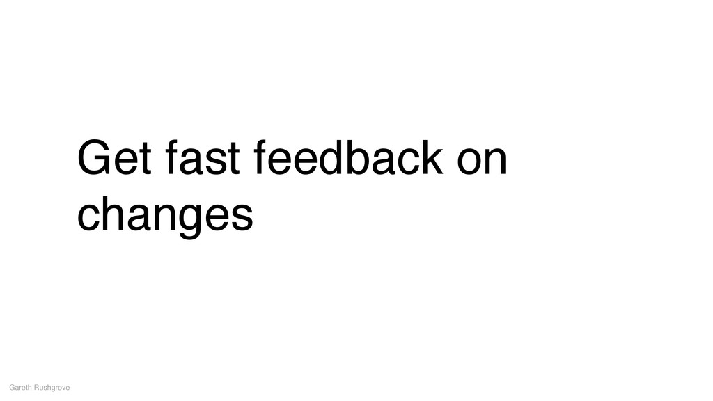 Get fast feedback on changes Gareth Rushgrove