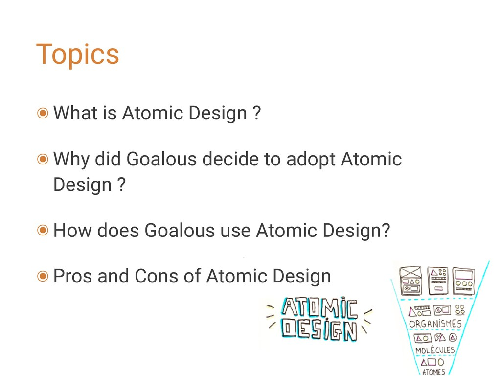 Topics ๏ What is Atomic Design ? ๏ Why did Goal...