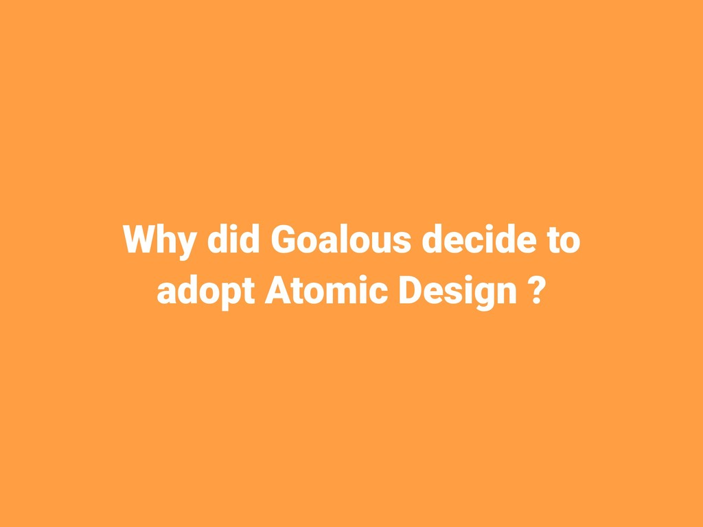 Why did Goalous decide to adopt Atomic Design ?