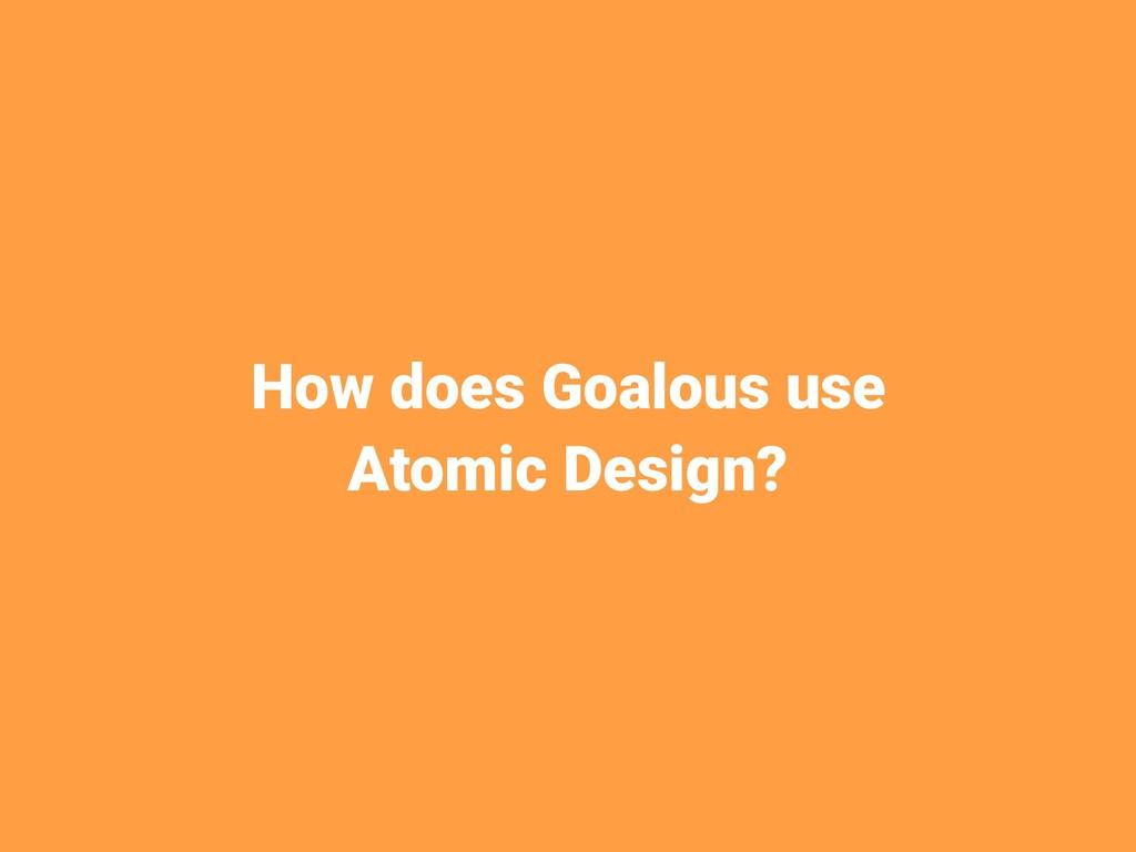 How does Goalous use Atomic Design?